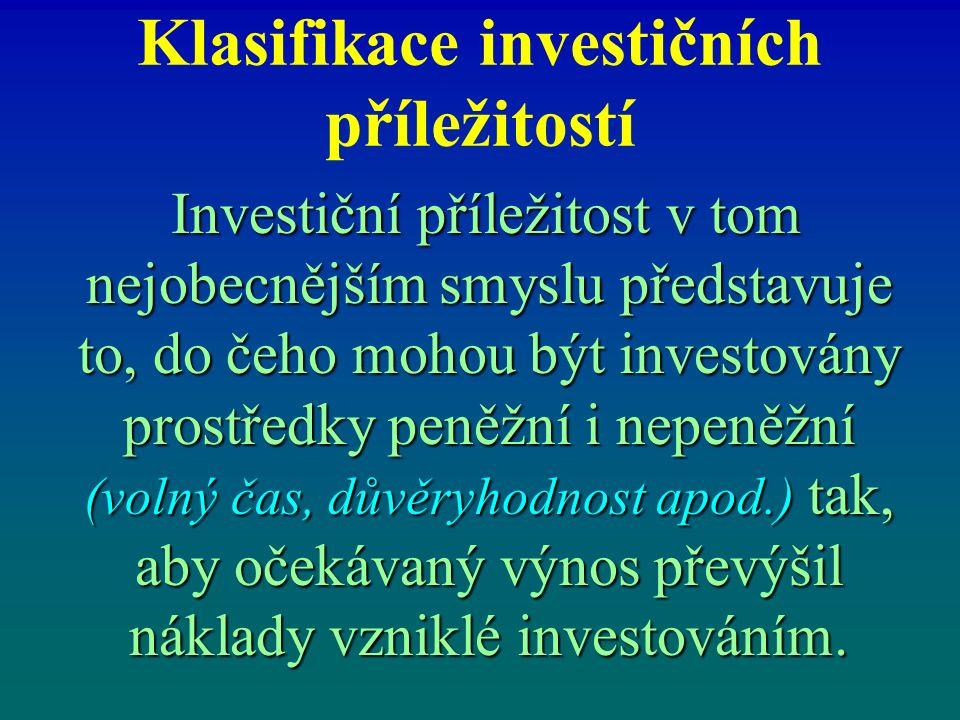 Klasifikace investičních příležitostí Investiční příležitost v tom nejobecnějším smyslu představuje to, do čeho mohou být investovány prostředky peněžní i nepeněžní (volný čas, důvěryhodnost apod.) tak, aby očekávaný výnos převýšil náklady vzniklé investováním.