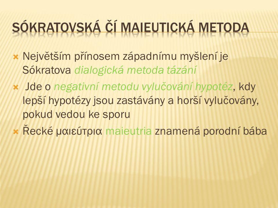  Největším přínosem západnímu myšlení je Sókratova dialogická metoda tázání  Jde o negativní metodu vylučování hypotéz, kdy lepší hypotézy jsou zastávány a horší vylučovány, pokud vedou ke sporu  Řecké μαιεύτρια maieutria znamená porodní bába