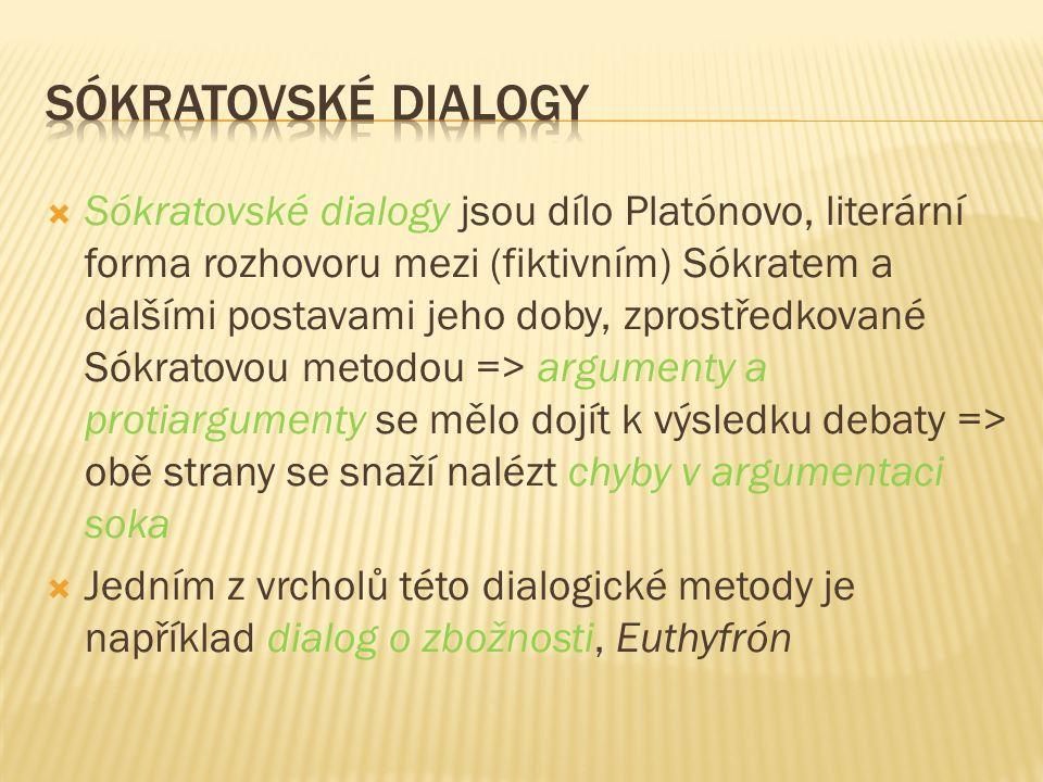  Sókratovské dialogy jsou dílo Platónovo, literární forma rozhovoru mezi (fiktivním) Sókratem a dalšími postavami jeho doby, zprostředkované Sókratovou metodou => argumenty a protiargumenty se mělo dojít k výsledku debaty => obě strany se snaží nalézt chyby v argumentaci soka  Jedním z vrcholů této dialogické metody je například dialog o zbožnosti, Euthyfrón