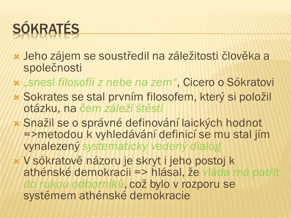 """ Jeho zájem se soustředil na záležitosti člověka a společnosti  """"snesl filosofii z nebe na zem , Cicero o Sókratovi  Sokrates se stal prvním filosofem, který si položil otázku, na čem záleží štěstí  Snažil se o správné definování laických hodnot =>metodou k vyhledávání definicí se mu stal jím vynalezený systematicky vedený dialog  V sókratově názoru je skryt i jeho postoj k athénské demokracii => hlásal, že vláda má patřit do rukou odborníků, což bylo v rozporu se systémem athénské demokracie"""