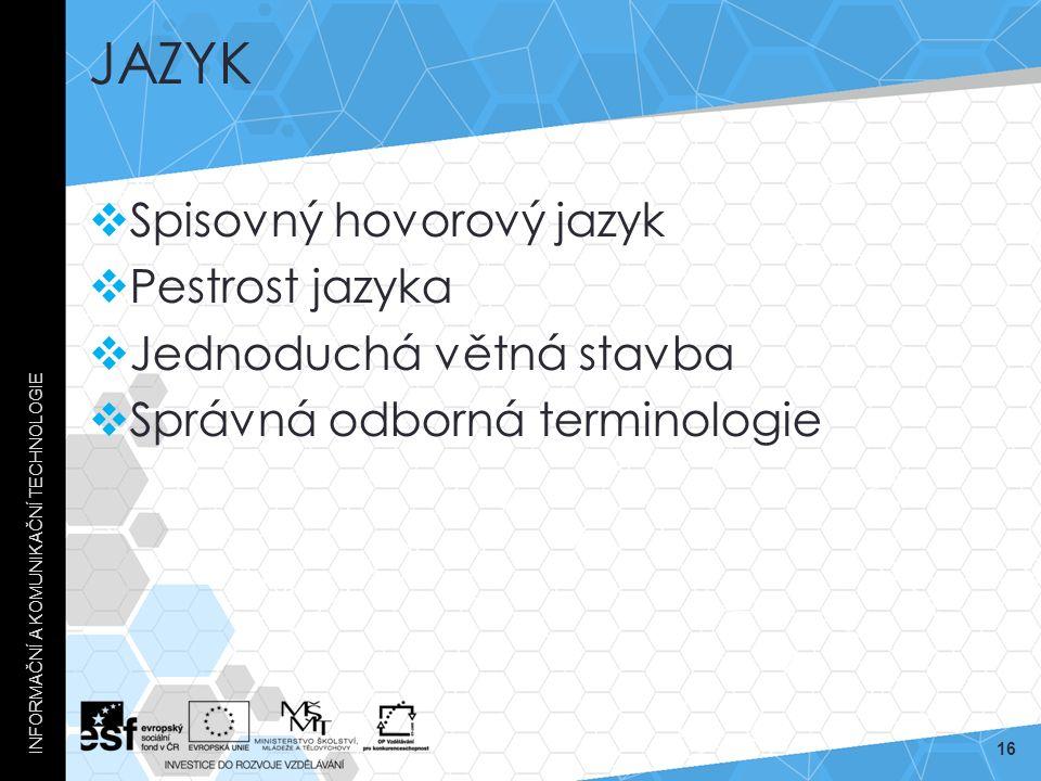 JAZYK  Spisovný hovorový jazyk  Pestrost jazyka  Jednoduchá větná stavba  Správná odborná terminologie INFORMAČNÍ A KOMUNIKAČNÍ TECHNOLOGIE 16