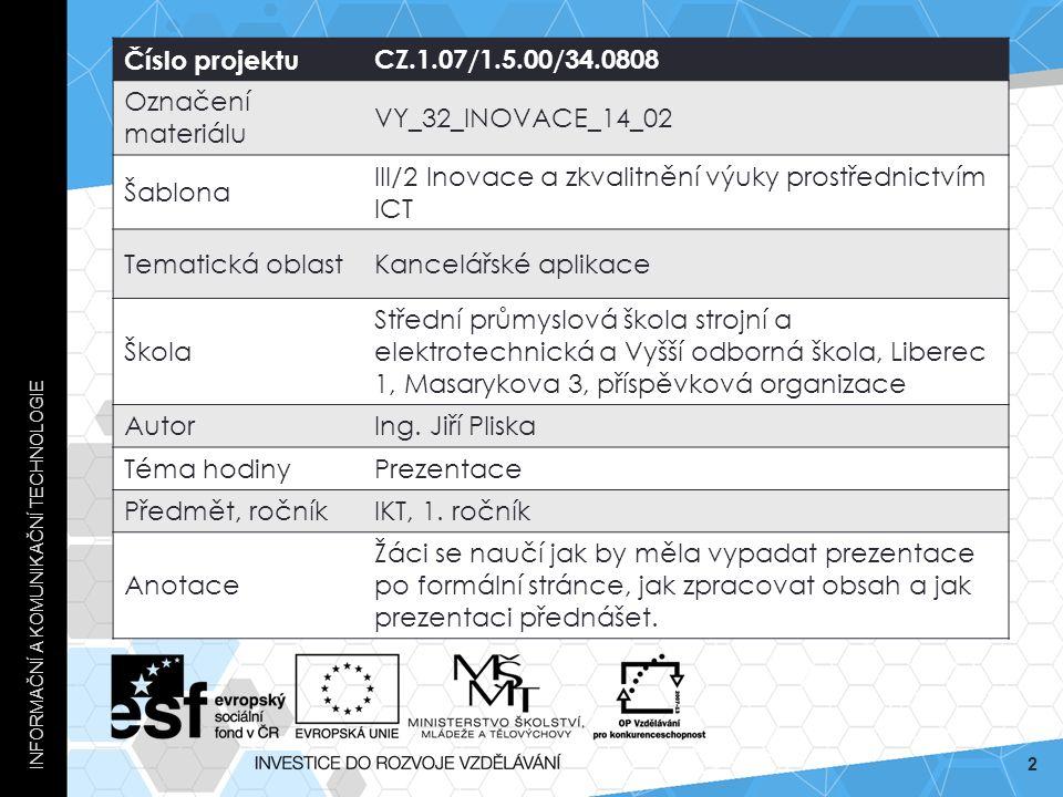 INFORMAČNÍ A KOMUNIKAČNÍ TECHNOLOGIE 2 Číslo projektuCZ.1.07/1.5.00/34.0808 Označení materiálu VY_32_INOVACE_14_02 Šablona III/2 Inovace a zkvalitnění výuky prostřednictvím ICT Tematická oblastKancelářské aplikace Škola Střední průmyslová škola strojní a elektrotechnická a Vyšší odborná škola, Liberec 1, Masarykova 3, příspěvková organizace AutorIng.
