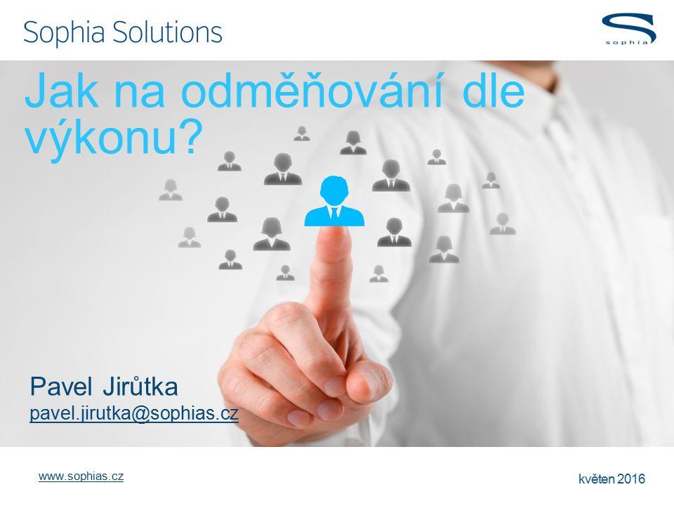www.sophias.cz květen 2016 Jak na odměňování dle výkonu? Pavel Jirůtka pavel.jirutka@sophias.cz