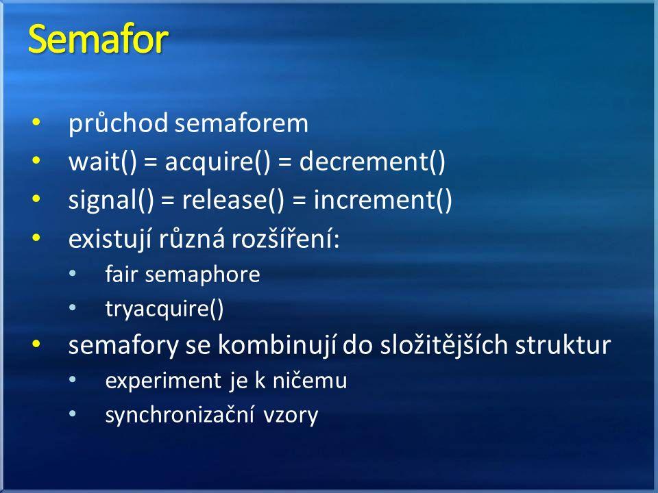 průchod semaforem wait() = acquire() = decrement() signal() = release() = increment() existují různá rozšíření: fair semaphore tryacquire() semafory se kombinují do složitějších struktur experiment je k ničemu synchronizační vzory
