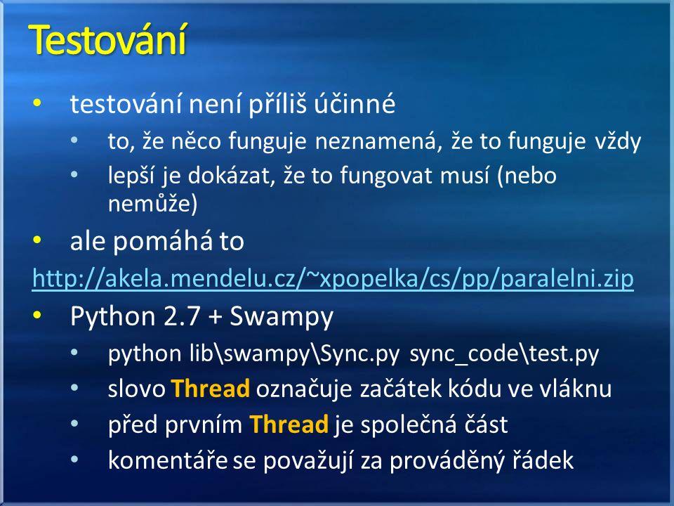 testování není příliš účinné to, že něco funguje neznamená, že to funguje vždy lepší je dokázat, že to fungovat musí (nebo nemůže) ale pomáhá to http://akela.mendelu.cz/~xpopelka/cs/pp/paralelni.zip Python 2.7 + Swampy python lib\swampy\Sync.py sync_code\test.py slovo Thread označuje začátek kódu ve vláknu před prvním Thread je společná část komentáře se považují za prováděný řádek