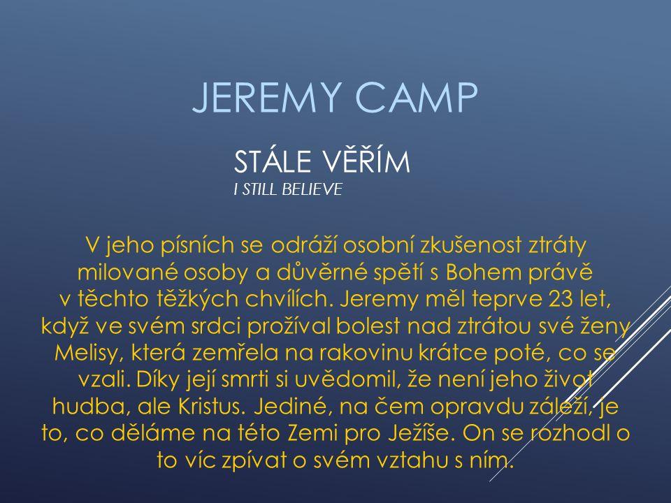 STÁLE VĚŘÍM I STILL BELIEVE JEREMY CAMP V jeho písních se odráží osobní zkušenost ztráty milované osoby a důvěrné spětí s Bohem právě v těchto těžkých chvílích.