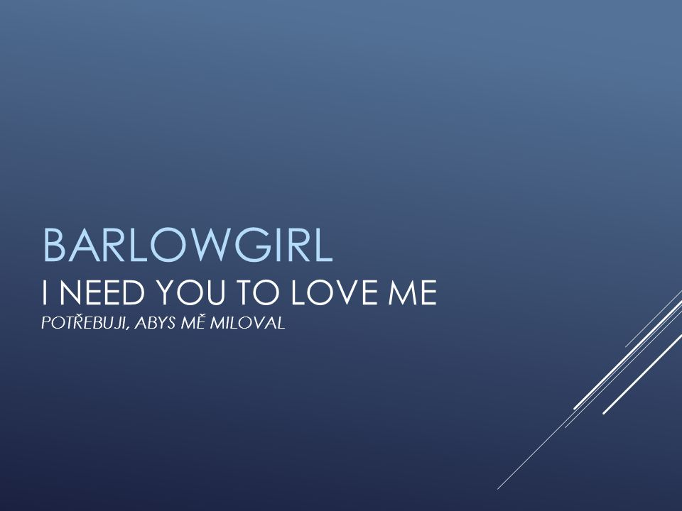 BARLOWGIRL I NEED YOU TO LOVE ME POTŘEBUJI, ABYS MĚ MILOVAL