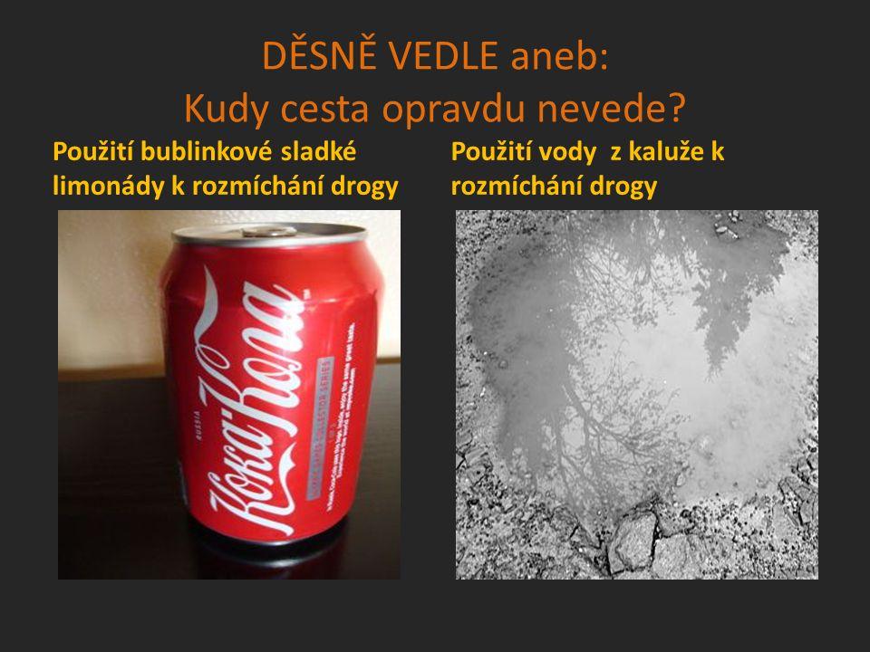 DĚSNĚ VEDLE aneb: Kudy cesta opravdu nevede? Použití bublinkové sladké limonády k rozmíchání drogy Použití vody z kaluže k rozmíchání drogy