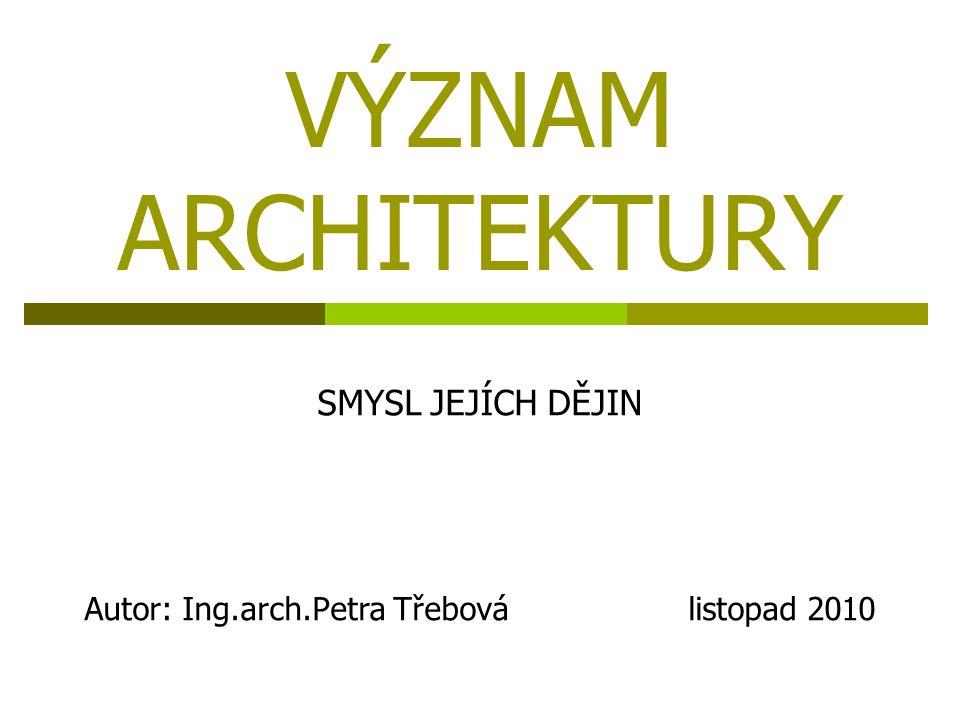 VÝZNAM ARCHITEKTURY SMYSL JEJÍCH DĚJIN Autor: Ing.arch.Petra Třebová listopad 2010