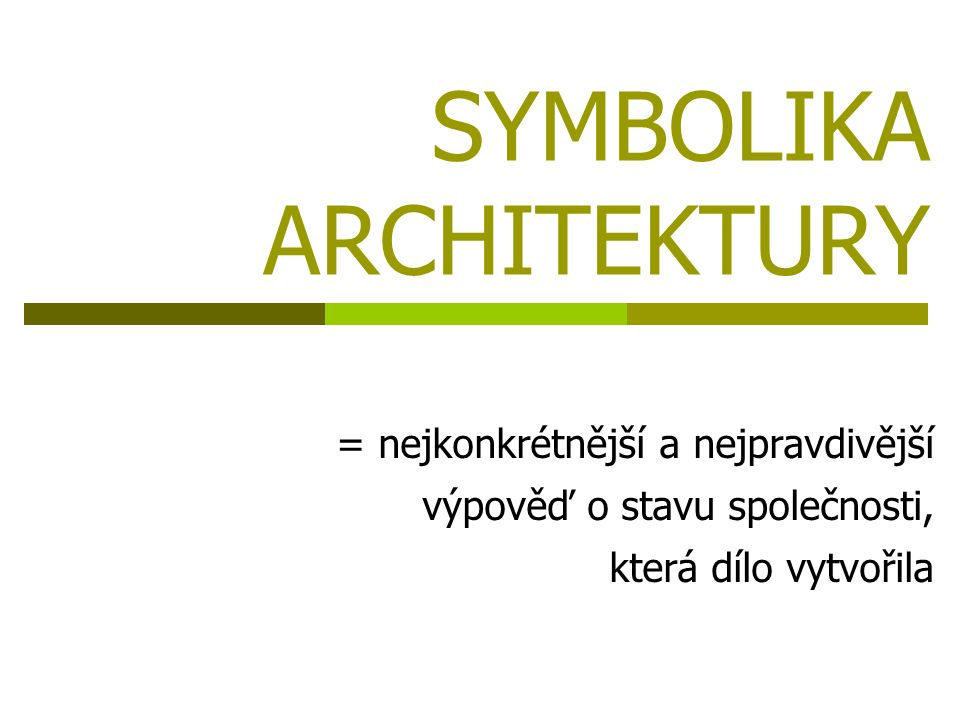 SYMBOLIKA ARCHITEKTURY = nejkonkrétnější a nejpravdivější výpověď o stavu společnosti, která dílo vytvořila