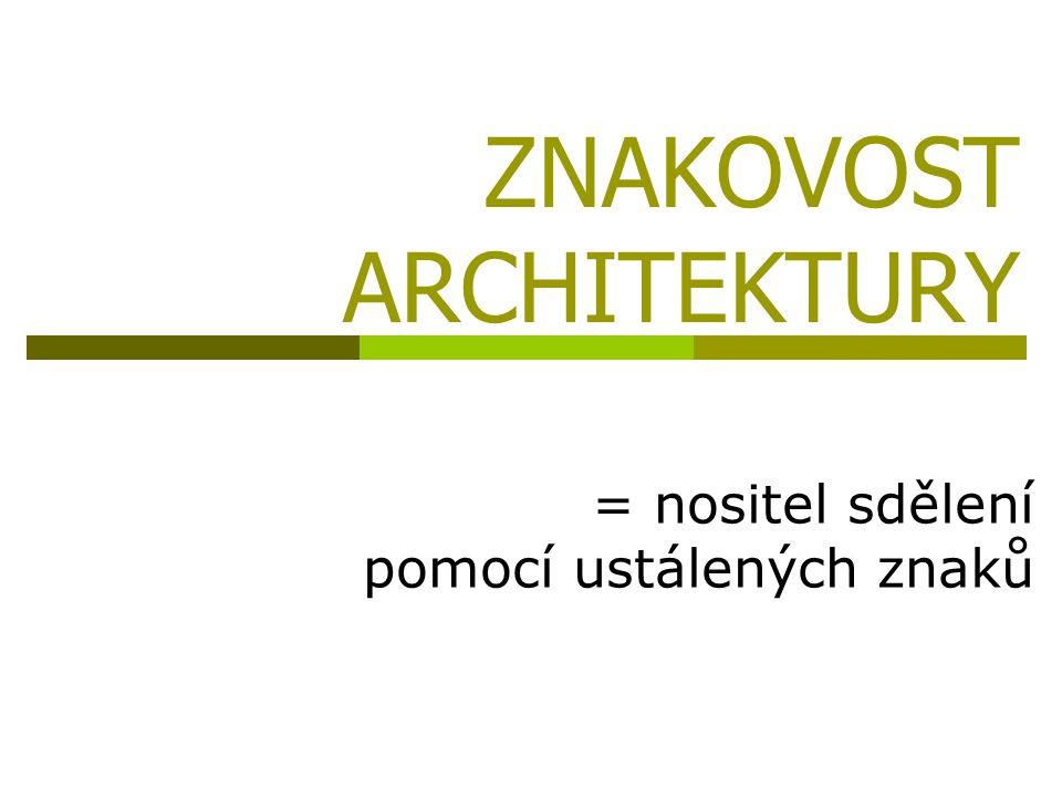 ZNAKOVOST ARCHITEKTURY = nositel sdělení pomocí ustálených znaků
