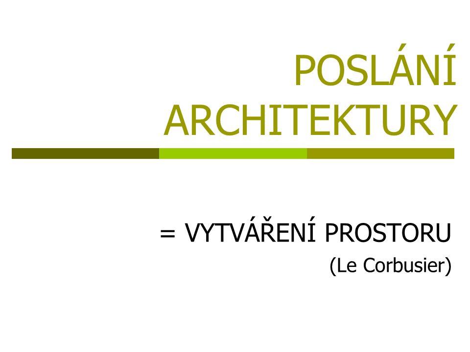 POSLÁNÍ ARCHITEKTURY = VYTVÁŘENÍ PROSTORU (Le Corbusier)