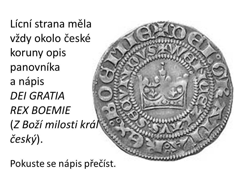 Lícní strana měla vždy okolo české koruny opis panovníka a nápis DEI GRATIA REX BOEMIE (Z Boží milosti král český). Pokuste se nápis přečíst.