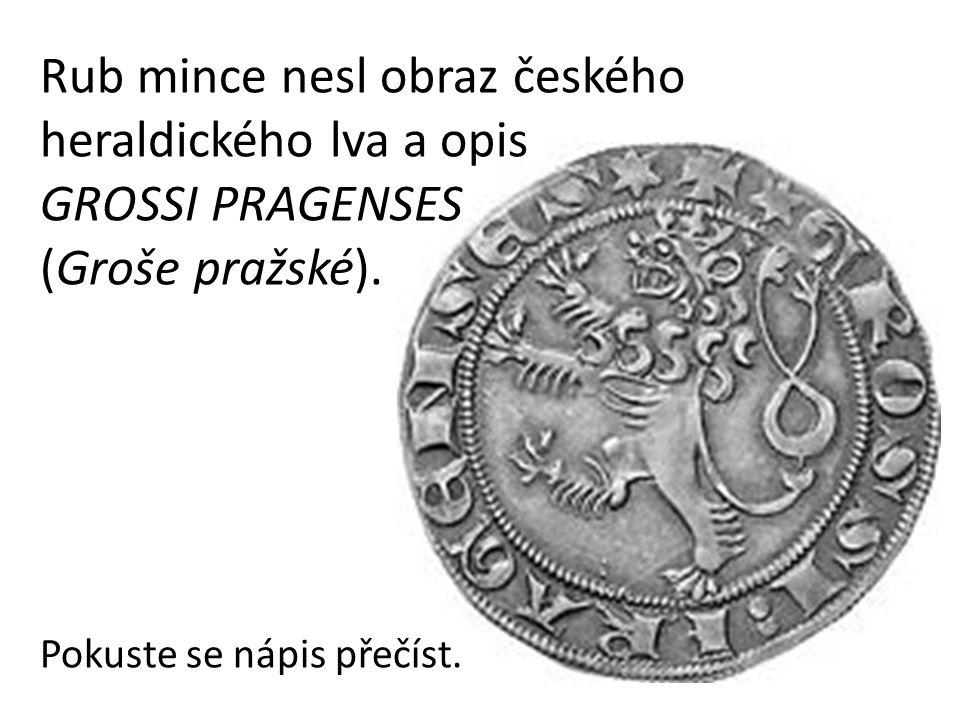 Rub mince nesl obraz českého heraldického lva a opis GROSSI PRAGENSES (Groše pražské). Pokuste se nápis přečíst.