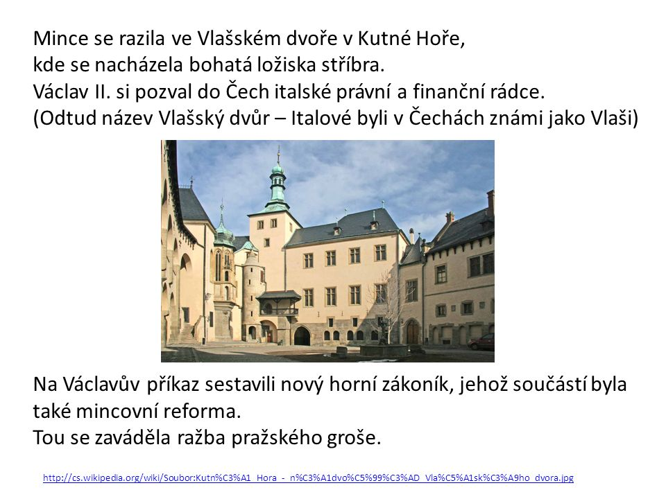 Mince se razila ve Vlašském dvoře v Kutné Hoře, kde se nacházela bohatá ložiska stříbra. Václav II. si pozval do Čech italské právní a finanční rádce.