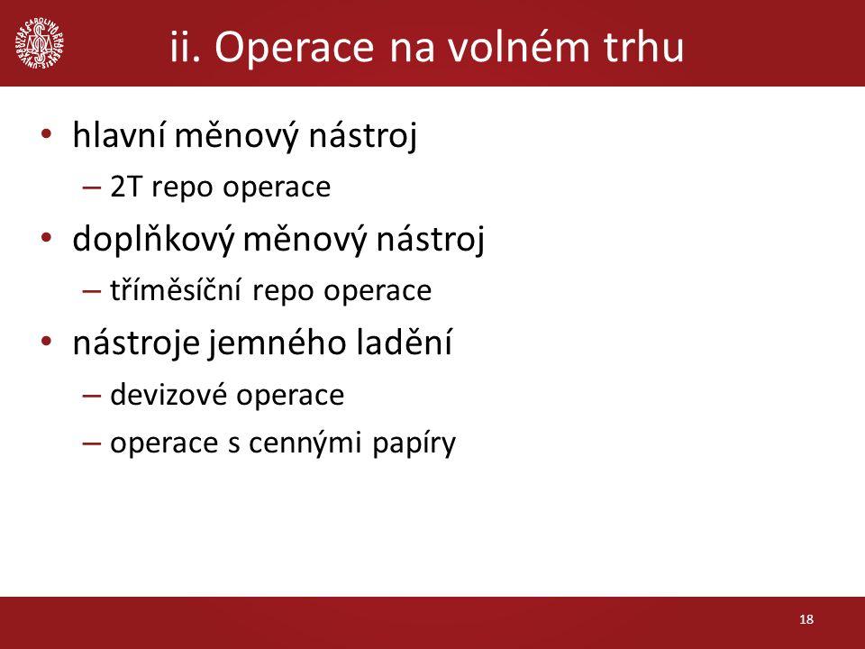 ii. Operace na volném trhu 18 hlavní měnový nástroj – 2T repo operace doplňkový měnový nástroj – tříměsíční repo operace nástroje jemného ladění – dev