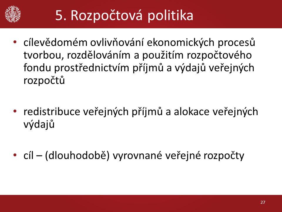 5. Rozpočtová politika cílevědomém ovlivňování ekonomických procesů tvorbou, rozdělováním a použitím rozpočtového fondu prostřednictvím příjmů a výdaj
