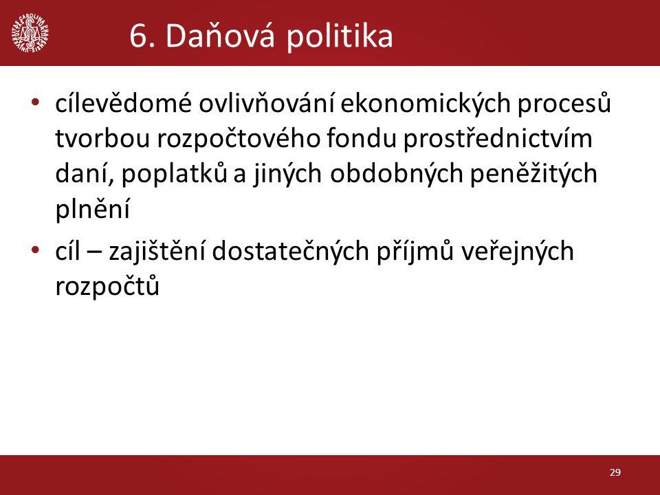 6. Daňová politika cílevědomé ovlivňování ekonomických procesů tvorbou rozpočtového fondu prostřednictvím daní, poplatků a jiných obdobných peněžitých