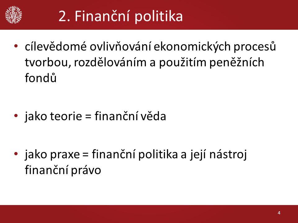 2. Finanční politika cílevědomé ovlivňování ekonomických procesů tvorbou, rozdělováním a použitím peněžních fondů jako teorie = finanční věda jako pra