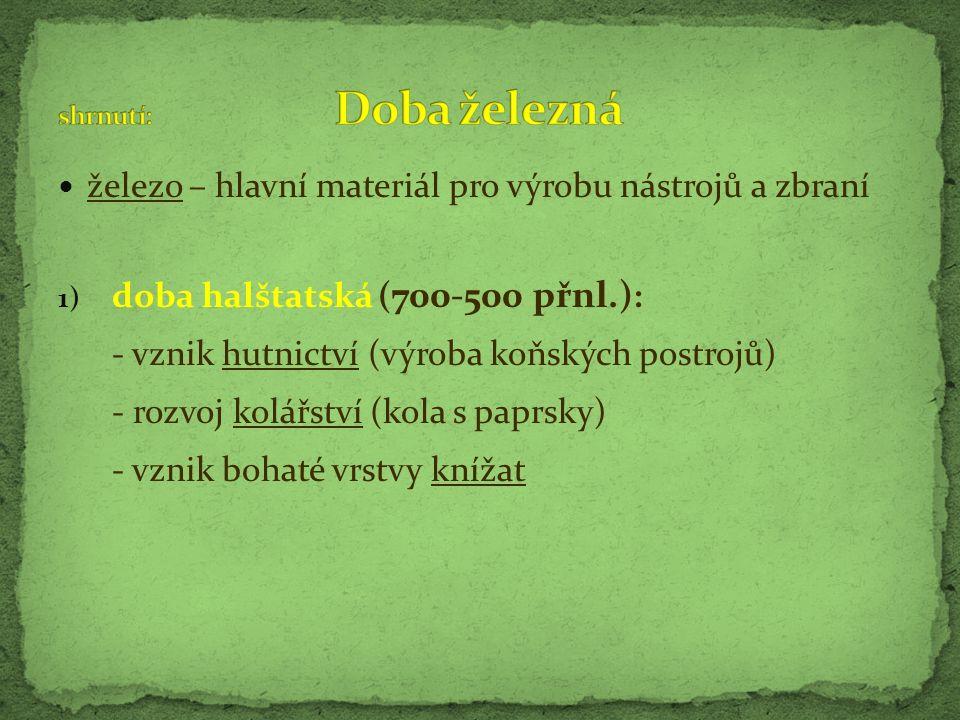 železo – hlavní materiál pro výrobu nástrojů a zbraní 1) doba halštatská ( 700-500 přnl.) : - vznik hutnictví (výroba koňských postrojů) - rozvoj kolá
