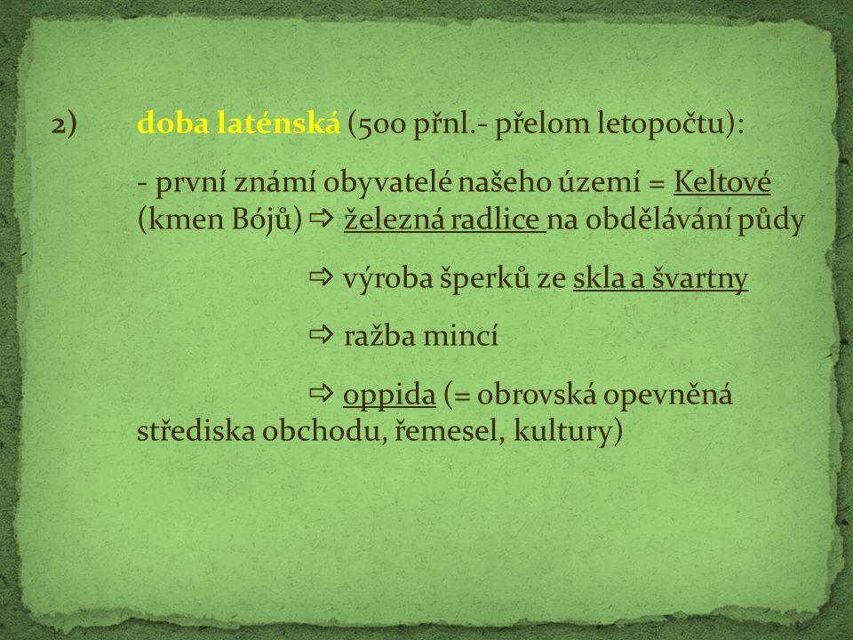 2) doba laténská (500 přnl.- přelom letopočtu): - první známí obyvatelé našeho území = Keltové (kmen Bójů)  železná radlice na obdělávání půdy  výro