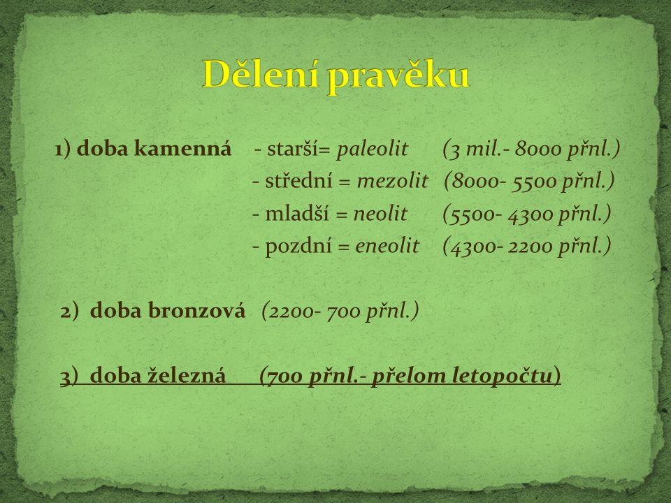 1) doba kamenná - starší= paleolit (3 mil.- 8000 přnl.) - střední = mezolit (8000- 5500 přnl.) - mladší = neolit (5500- 4300 přnl.) - pozdní = eneolit