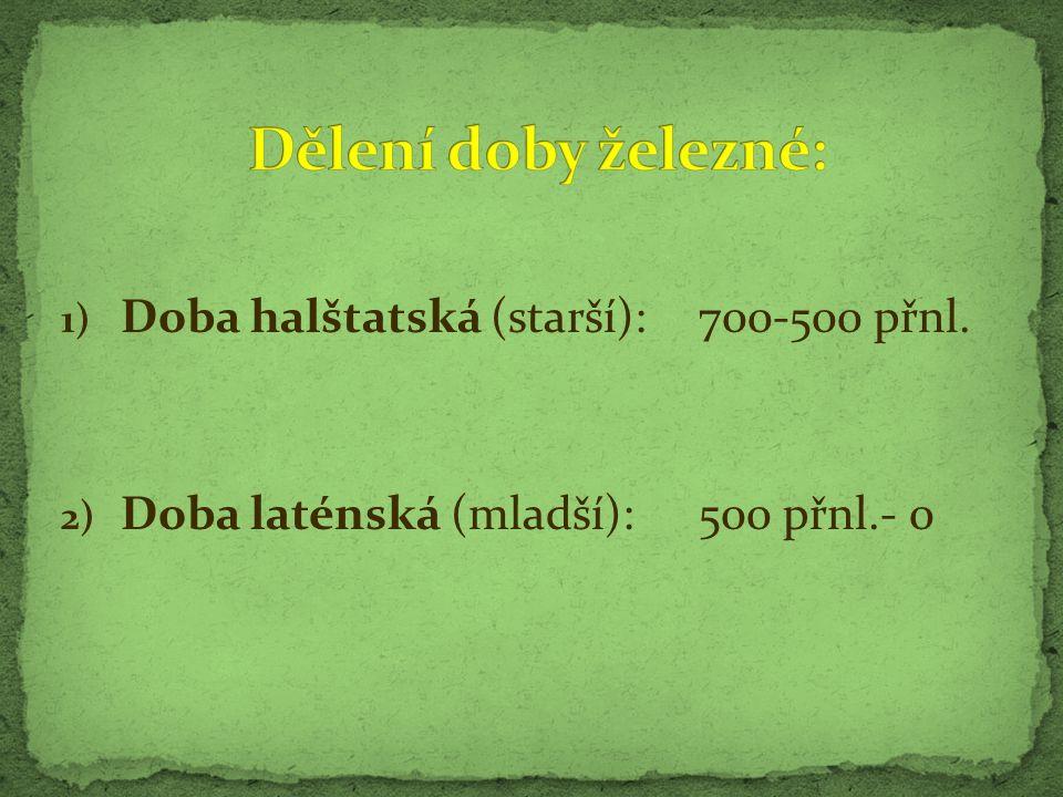 1) Doba halštatská (starší):700-500 přnl. 2) Doba laténská (mladší):500 přnl.- 0