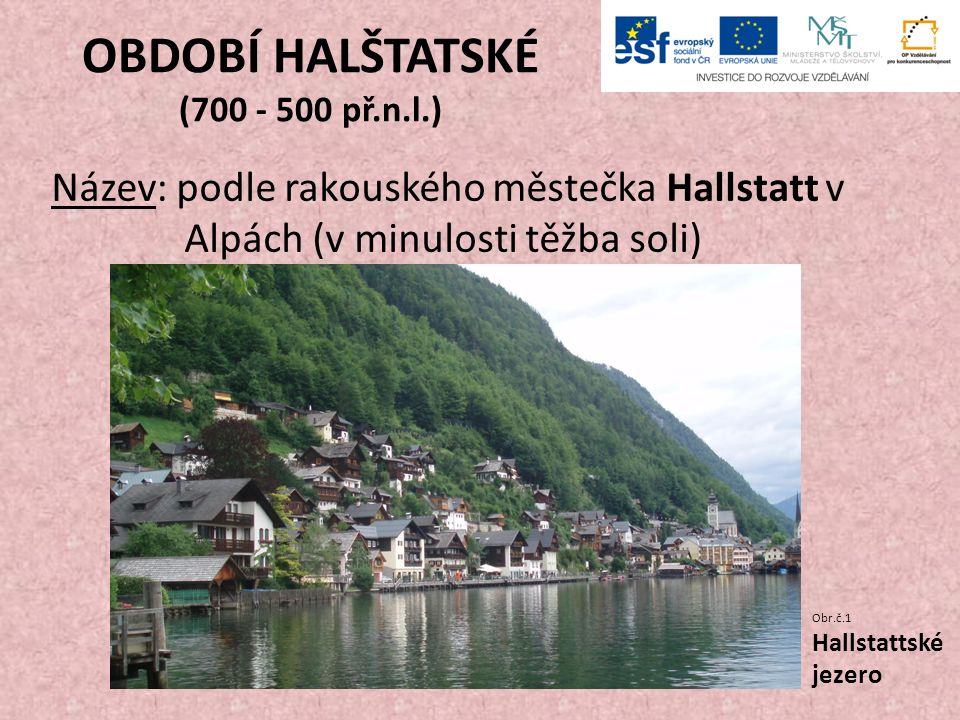 OBDOBÍ HALŠTATSKÉ (700 - 500 př.n.l.) Název: podle rakouského městečka Hallstatt v Alpách (v minulosti těžba soli) Obr.č.1 Hallstattské jezero
