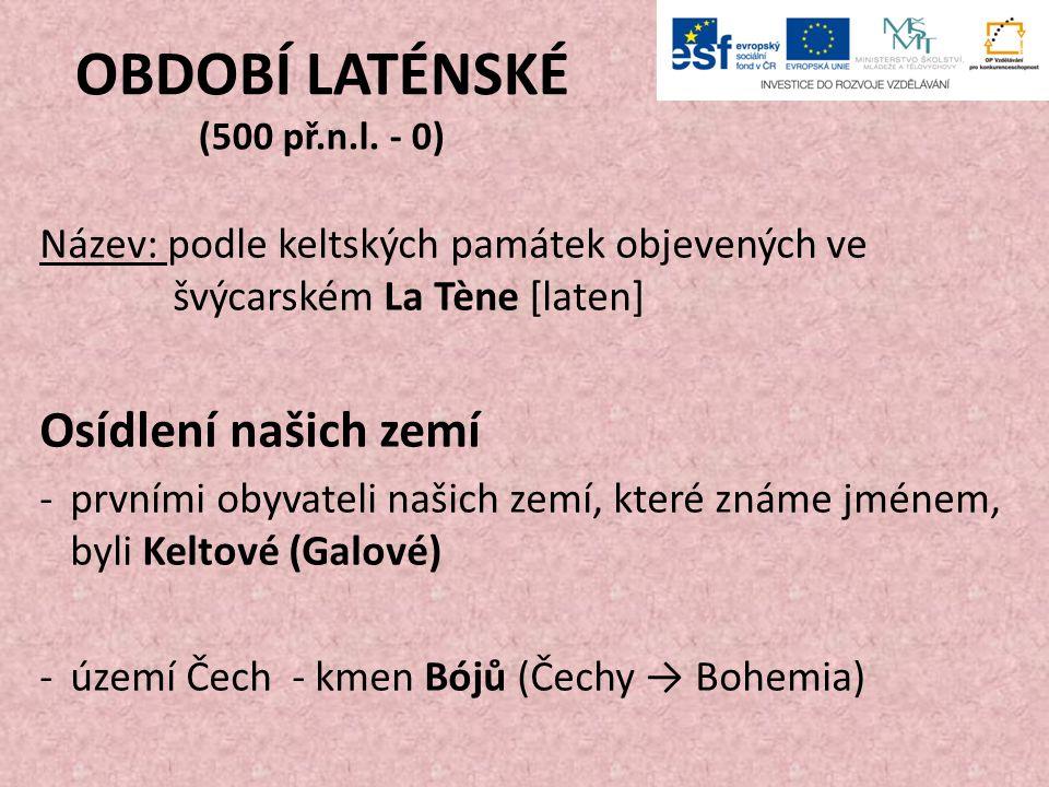 OBDOBÍ LATÉNSKÉ (500 př.n.l. - 0) Název: podle keltských památek objevených ve švýcarském La Tène [laten] Osídlení našich zemí -prvními obyvateli naši