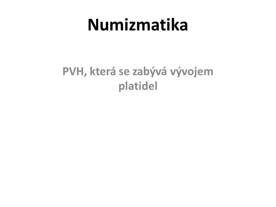 Numizmatika PVH, která se zabývá vývojem platidel