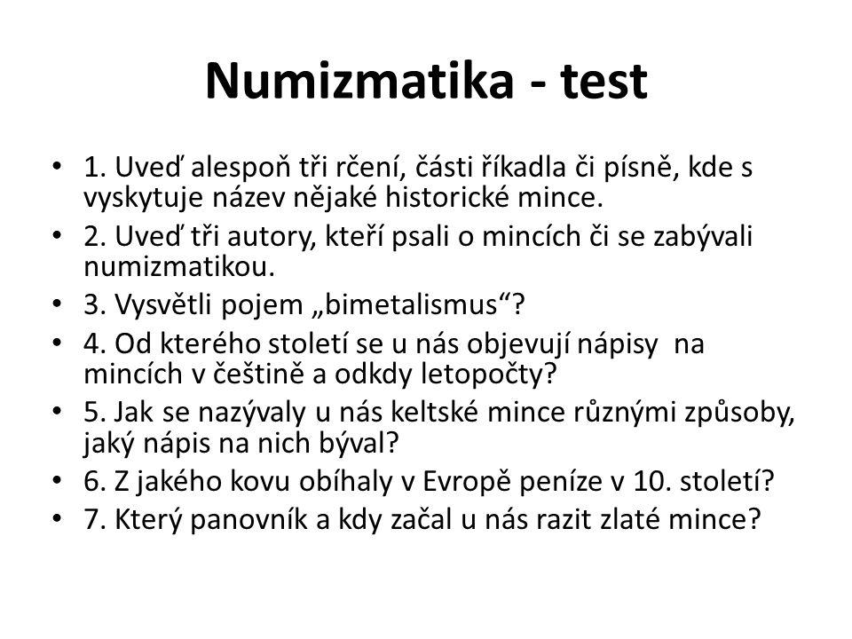 Numizmatika - test 1. Uveď alespoň tři rčení, části říkadla či písně, kde s vyskytuje název nějaké historické mince. 2. Uveď tři autory, kteří psali o