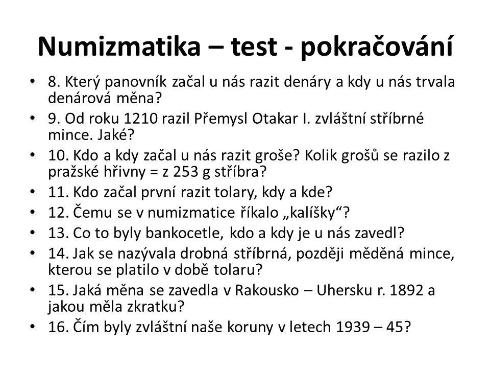 Numizmatika – test - pokračování 8. Který panovník začal u nás razit denáry a kdy u nás trvala denárová měna? 9. Od roku 1210 razil Přemysl Otakar I.