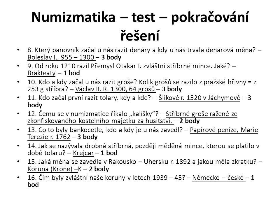 Numizmatika – test – pokračování řešení 8. Který panovník začal u nás razit denáry a kdy u nás trvala denárová měna? – Boleslav I., 955 – 1300 – 3 bod