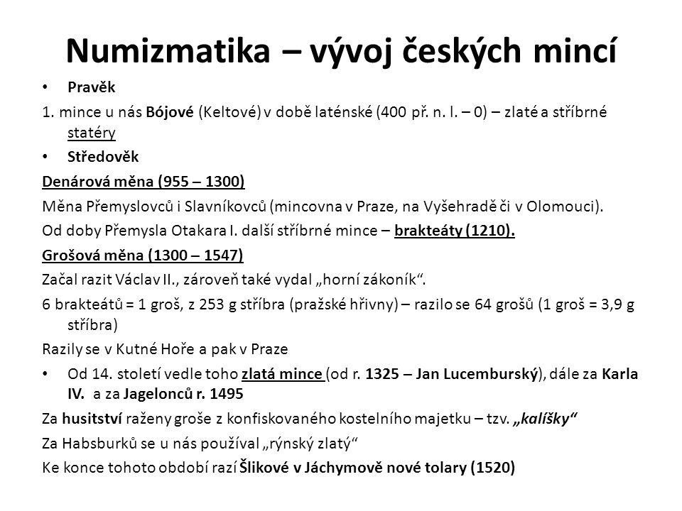 Numizmatika – vývoj českých mincí Pravěk 1. mince u nás Bójové (Keltové) v době laténské (400 př. n. l. – 0) – zlaté a stříbrné statéry Středověk Dená
