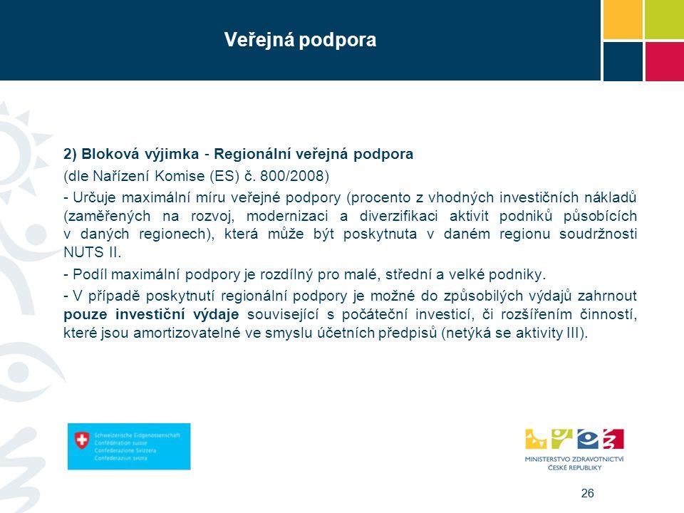 26 Veřejná podpora 2) Bloková výjimka - Regionální veřejná podpora (dle Nařízení Komise (ES) č. 800/2008) - Určuje maximální míru veřejné podpory (pro