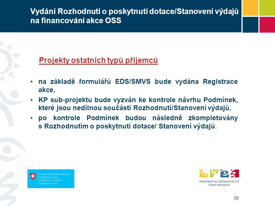56 Vydání Rozhodnutí o poskytnutí dotace/Stanovení výdajů na financování akce OSS Projekty ostatních typů příjemců na základě formulářů EDS/SMVS bude vydána Registrace akce, KP sub-projektu bude vyzván ke kontrole návrhu Podmínek, které jsou nedílnou součástí Rozhodnutí/Stanovení výdajů, po kontrole Podmínek budou následně zkompletovány s Rozhodnutím o poskytnutí dotace/ Stanovení výdajů.