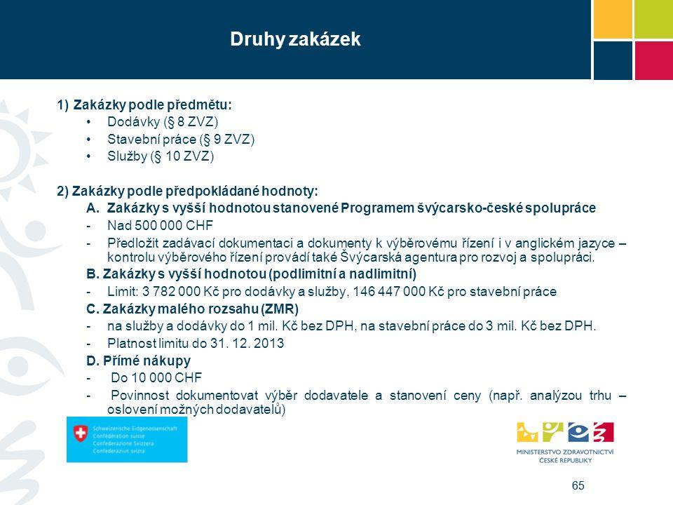 65 Druhy zakázek 1)Zakázky podle předmětu: Dodávky (§ 8 ZVZ) Stavební práce (§ 9 ZVZ) Služby (§ 10 ZVZ) 2) Zakázky podle předpokládané hodnoty: A.Zakázky s vyšší hodnotou stanovené Programem švýcarsko-české spolupráce -Nad 500 000 CHF -Předložit zadávací dokumentaci a dokumenty k výběrovému řízení i v anglickém jazyce – kontrolu výběrového řízení provádí také Švýcarská agentura pro rozvoj a spolupráci.
