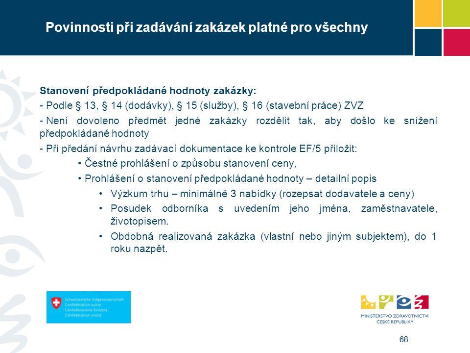 68 Povinnosti při zadávání zakázek platné pro všechny Stanovení předpokládané hodnoty zakázky: - Podle § 13, § 14 (dodávky), § 15 (služby), § 16 (stavební práce) ZVZ - Není dovoleno předmět jedné zakázky rozdělit tak, aby došlo ke snížení předpokládané hodnoty - Při předání návrhu zadávací dokumentace ke kontrole EF/5 přiložit: Čestné prohlášení o způsobu stanovení ceny, Prohlášení o stanovení předpokládané hodnoty – detailní popis Výzkum trhu – minimálně 3 nabídky (rozepsat dodavatele a ceny) Posudek odborníka s uvedením jeho jména, zaměstnavatele, životopisem.