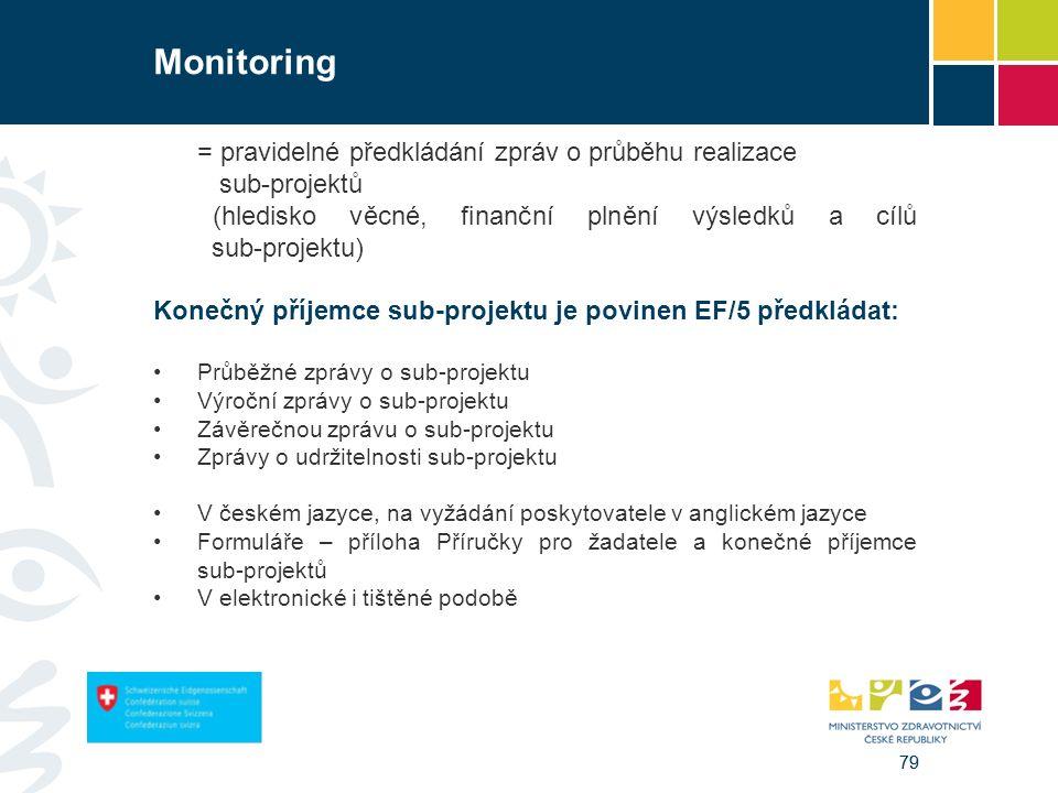 79 Monitoring = pravidelné předkládání zpráv o průběhu realizace sub-projektů (hledisko věcné, finanční plnění výsledků a cílů sub-projektu) Konečný příjemce sub-projektu je povinen EF/5 předkládat: Průběžné zprávy o sub-projektu Výroční zprávy o sub-projektu Závěrečnou zprávu o sub-projektu Zprávy o udržitelnosti sub-projektu V českém jazyce, na vyžádání poskytovatele v anglickém jazyce Formuláře – příloha Příručky pro žadatele a konečné příjemce sub-projektů V elektronické i tištěné podobě