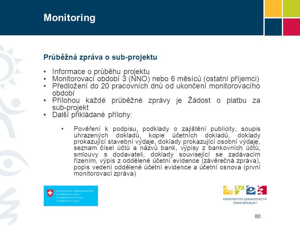 80 Monitoring Průběžná zpráva o sub-projektu Informace o průběhu projektu Monitorovací období 3 (NNO) nebo 6 měsíců (ostatní příjemci) Předložení do 20 pracovních dnů od ukončení monitorovacího období Přílohou každé průběžné zprávy je Žádost o platbu za sub-projekt Další přikládané přílohy: Pověření k podpisu, podklady o zajištění publicity, soupis uhrazených dokladů, kopie účetních dokladů, doklady prokazující stavební výdaje, doklady prokazující osobní výdaje, seznam čísel účtů a názvů bank, výpisy z bankovních účtů, smlouvy s dodavateli, doklady související se zadávacím řízením, výpis z oddělené účetní evidence (závěrečná zpráva), popis vedení oddělené účetní evidence a účetní osnova (první monitorovací zpráva)