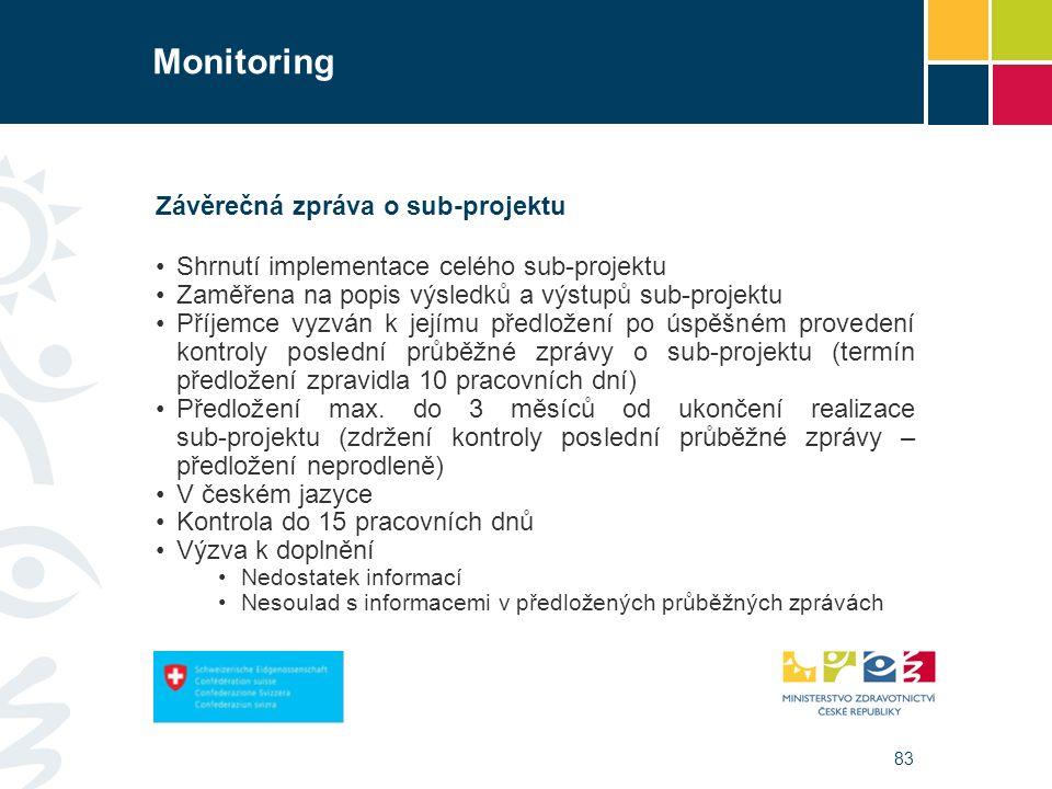 83 Monitoring Závěrečná zpráva o sub-projektu Shrnutí implementace celého sub-projektu Zaměřena na popis výsledků a výstupů sub-projektu Příjemce vyzván k jejímu předložení po úspěšném provedení kontroly poslední průběžné zprávy o sub-projektu (termín předložení zpravidla 10 pracovních dní) Předložení max.