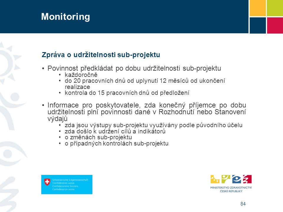 84 Monitoring Zpráva o udržitelnosti sub-projektu Povinnost předkládat po dobu udržitelnosti sub-projektu každoročně do 20 pracovních dnů od uplynutí 12 měsíců od ukončení realizace kontrola do 15 pracovních dnů od předložení Informace pro poskytovatele, zda konečný příjemce po dobu udržitelnosti plní povinnosti dané v Rozhodnutí nebo Stanovení výdajů zda jsou výstupy sub-projektu využívány podle původního účelu zda došlo k udržení cílů a indikátorů o změnách sub-projektu o případných kontrolách sub-projektu