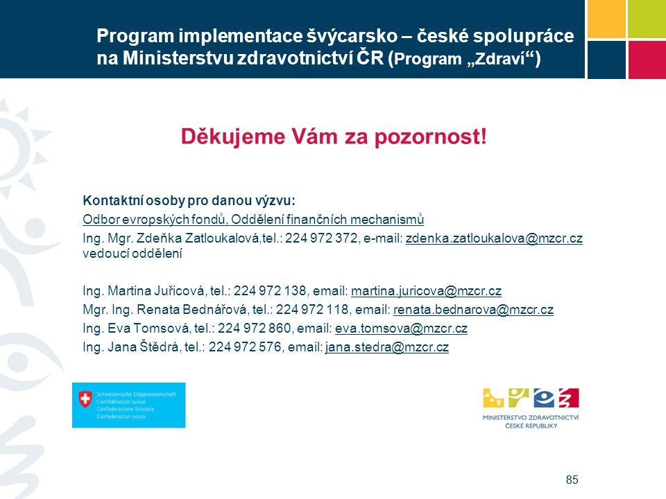 """85 Program implementace švýcarsko – české spolupráce na Ministerstvu zdravotnictví ČR ( Program """"Zdraví """") Děkujeme Vám za pozornost! Kontaktní osoby"""