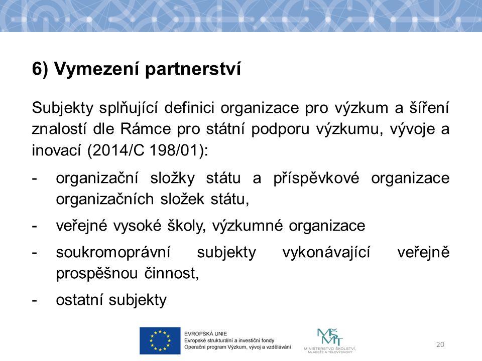 Subjekty splňující definici organizace pro výzkum a šíření znalostí dle Rámce pro státní podporu výzkumu, vývoje a inovací (2014/C 198/01): -organizační složky státu a příspěvkové organizace organizačních složek státu, -veřejné vysoké školy, výzkumné organizace -soukromoprávní subjekty vykonávající veřejně prospěšnou činnost, -ostatní subjekty 20 6) Vymezení partnerství