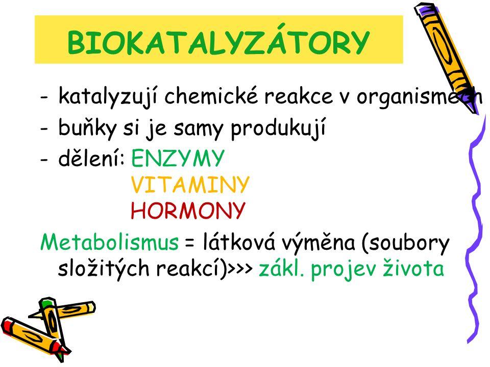 BIOKATALYZÁTORY -katalyzují chemické reakce v organismech -buňky si je samy produkují -dělení: ENZYMY VITAMINY HORMONY Metabolismus = látková výměna (soubory složitých reakcí)>>> zákl.
