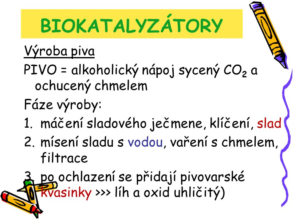 BIOKATALYZÁTORY Výroba piva PIVO = alkoholický nápoj sycený CO 2 a ochucený chmelem Fáze výroby: 1.máčení sladového ječmene, klíčení, slad 2.mísení sladu s vodou, vaření s chmelem, filtrace 3.po ochlazení se přidají pivovarské kvasinky >>> líh a oxid uhličitý)