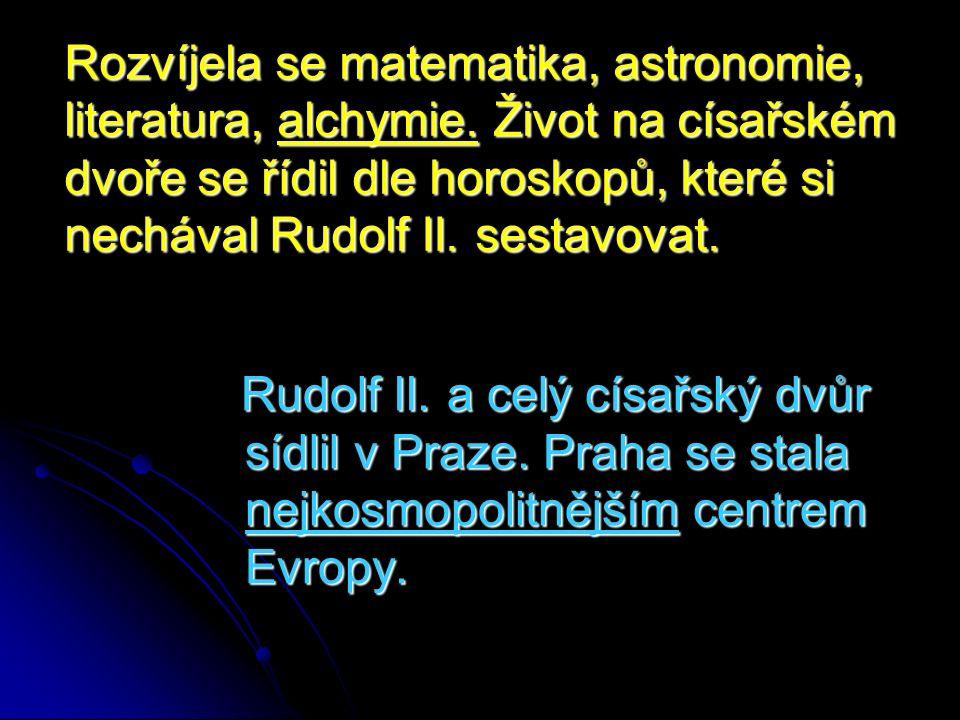 Rozvíjela se matematika, astronomie, literatura, alchymie. Život na císařském dvoře se řídil dle horoskopů, které si nechával Rudolf II. sestavovat. R