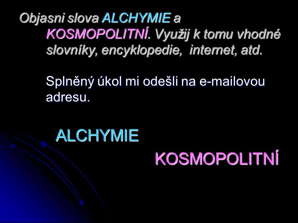 Objasni slova ALCHYMIE a KOSMOPOLITNÍ. Využij k tomu vhodné slovníky, encyklopedie, internet, atd. Splněný úkol mi odešli na e-mailovou adresu. ALCHYM