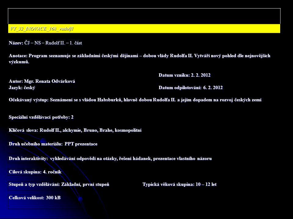 VY_32_INOVACE_168_ rudolf1 VY_32_INOVACE_168_ rudolf1 Název: ČJ – NS – Rudolf II. – 1. část Anotace: Program seznamuje se základními českými dějinami