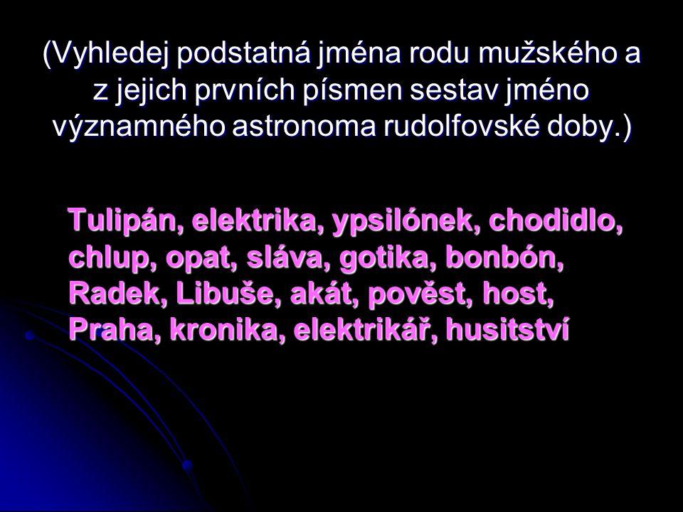 (Vyhledej podstatná jména rodu mužského a z jejich prvních písmen sestav jméno významného astronoma rudolfovské doby.) Tulipán, elektrika, ypsilónek, chodidlo, chlup, opat, sláva, gotika, bonbón, Radek, Libuše, akát, pověst, host, Praha, kronika, elektrikář, husitství Tulipán, elektrika, ypsilónek, chodidlo, chlup, opat, sláva, gotika, bonbón, Radek, Libuše, akát, pověst, host, Praha, kronika, elektrikář, husitství